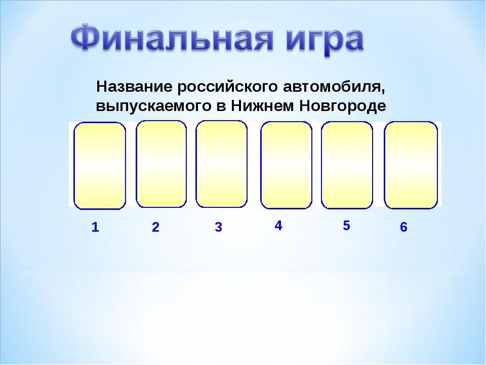 1 2 3 4 5 6 Название российского автомобиля, выпускаемого в Нижнем Новгороде...