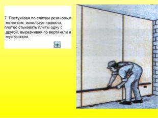 7. Постукивая по плитам резиновым молотком, используя правило, плотно стыкова