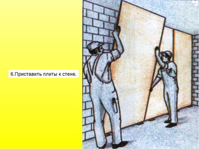 6.Приставить плиты к стене.