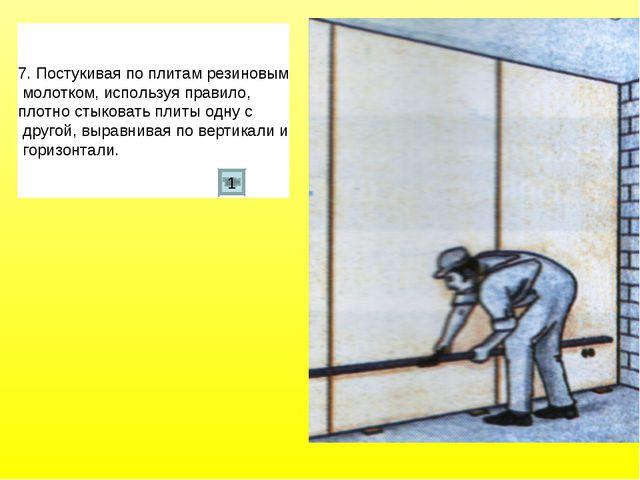 7. Постукивая по плитам резиновым молотком, используя правило, плотно стыкова...