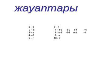 1 – в 6 - г 2 – б 7 – а-5 б-2 в-4 г-6 3 – в 8 -а-3 б-6 в-2 г-4 4 – б 9 - а 5