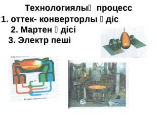 Технологиялық процесс 1. оттек- конверторлы әдіс 2. Мартен әдісі 3. Электр пеші