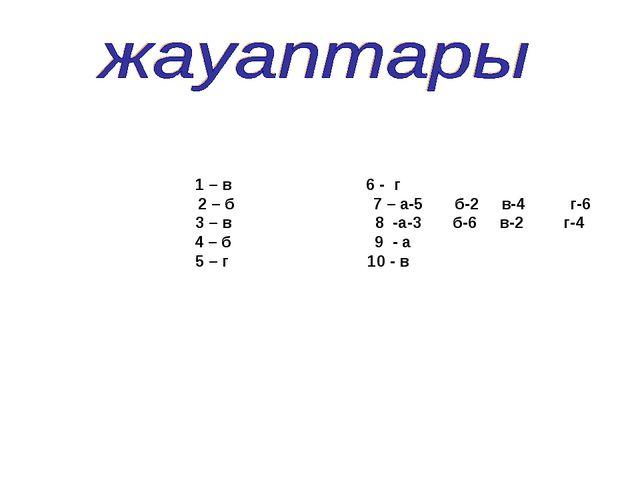 1 – в 6 - г 2 – б 7 – а-5 б-2 в-4 г-6 3 – в 8 -а-3 б-6 в-2 г-4 4 – б 9 - а 5...