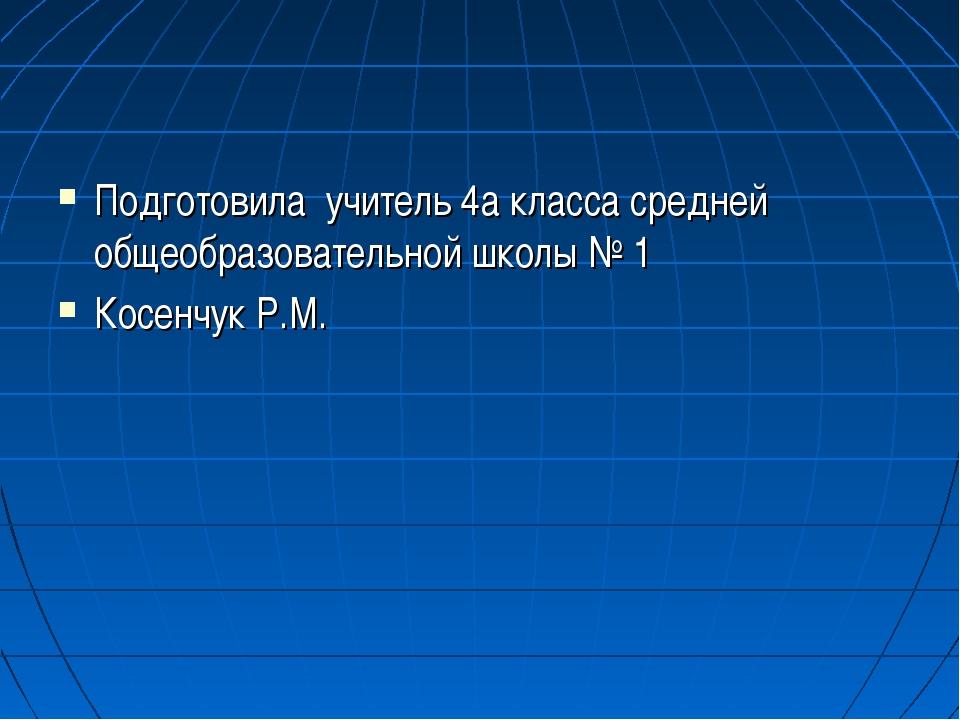 Подготовила учитель 4а класса средней общеобразовательной школы № 1 Косенчук...
