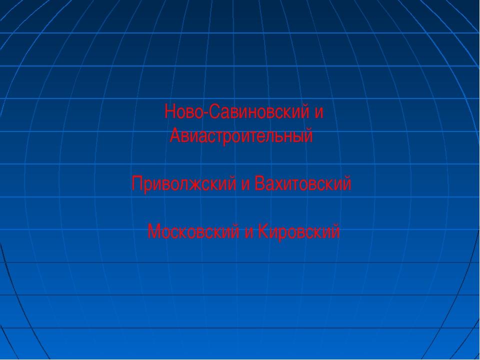 Ново-Савиновский и Авиастроительный Приволжский и Вахитовский Московский и Ки...