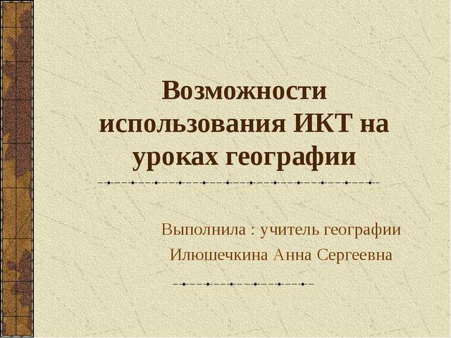 Возможности использования ИКТ на уроках географии Выполнила : учитель географ...