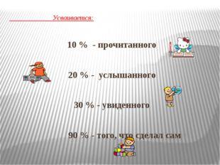 Усваивается: 10 % - прочитанного 20 % - услышанного 30 % - увиденного 90 % -