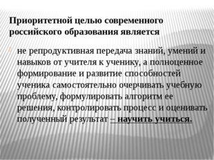 Приоритетной целью современного российского образования является не репродукт