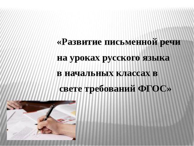 «Развитие письменной речи на уроках русского языка в начальных классах в све...
