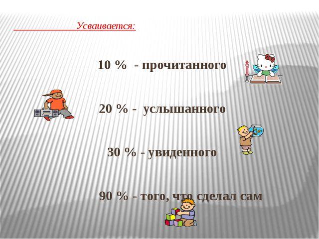 Усваивается: 10 % - прочитанного 20 % - услышанного 30 % - увиденного 90 % -...