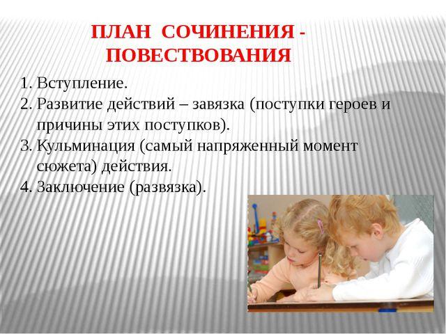 ПЛАН СОЧИНЕНИЯ - ПОВЕСТВОВАНИЯ Вступление. Развитие действий – завязка (посту...