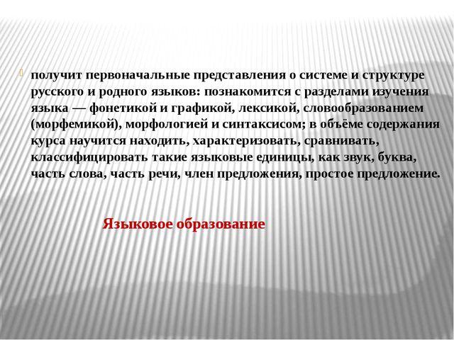 получит первоначальные представления о системе и структуре русского и родного...