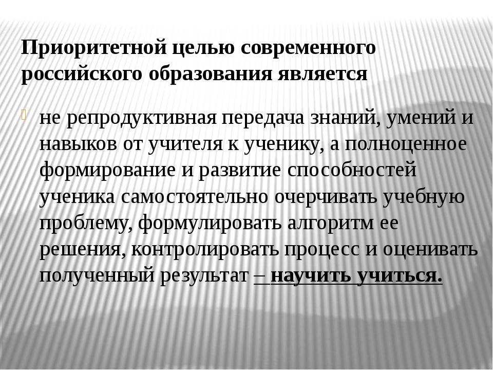 Приоритетной целью современного российского образования является не репродукт...