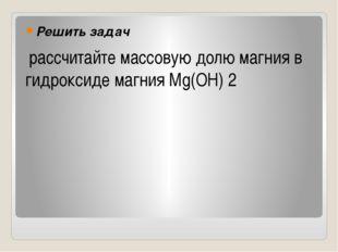 Решить задач рассчитайте массовую долю магния в гидроксиде магния Mg(OH) 2