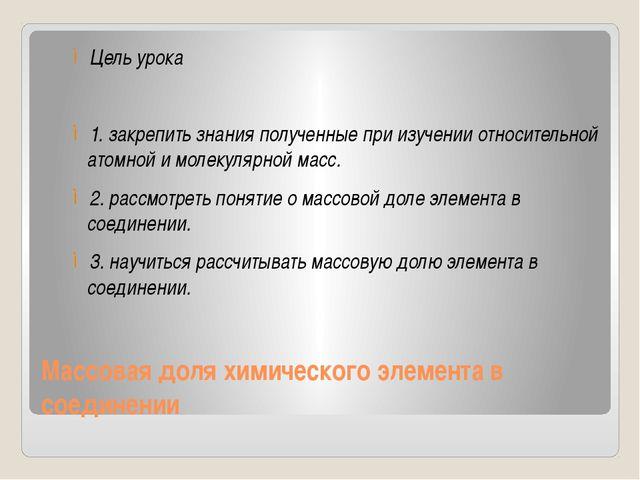 Массовая доля химического элемента в соединении Цель урока 1. закрепить знани...
