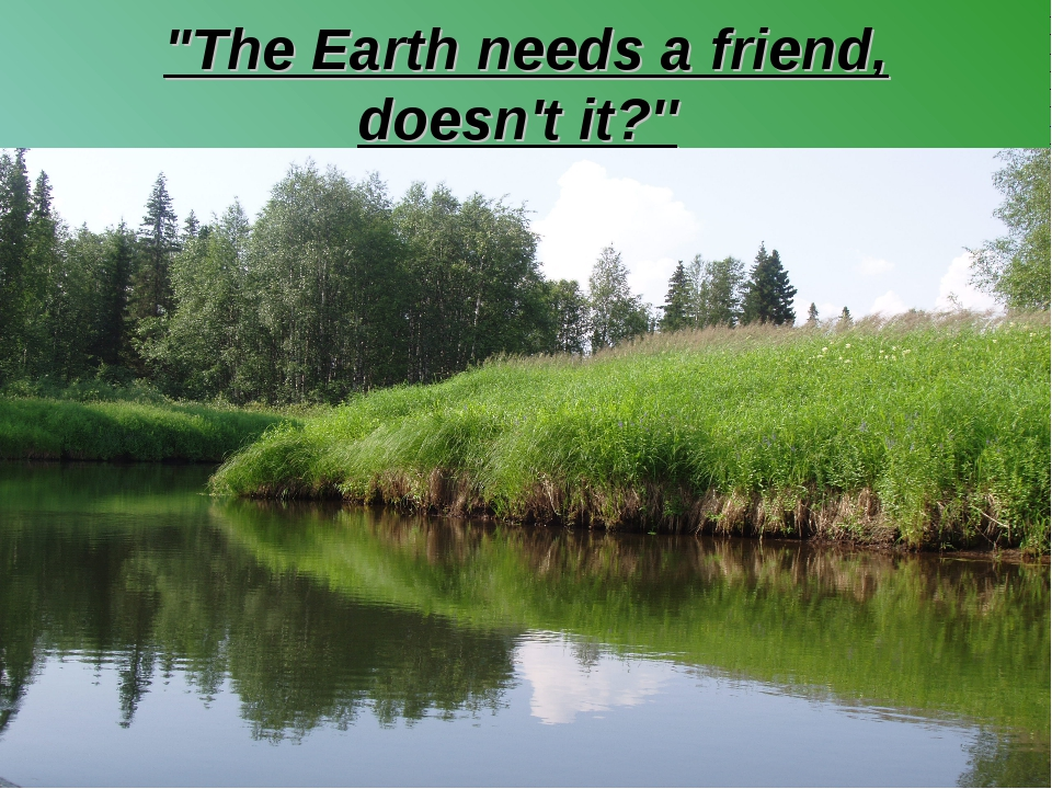 """The Earth needs a friend, doesn't it?''"