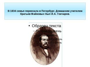 В1834семья переехала в Петербург. Домашним учителем братьев Майковых был И