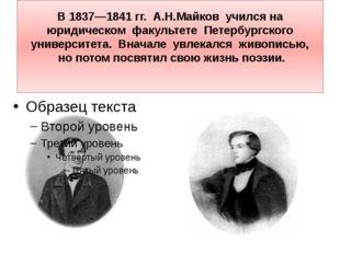 В1837—1841гг. А.Н.Майков учился на юридическом факультете Петербургского ун