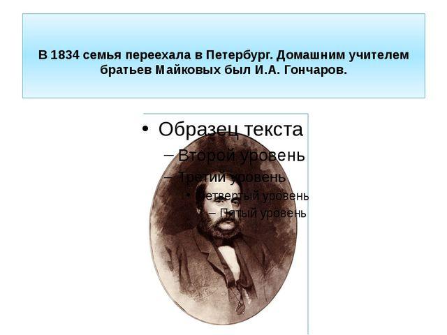 В1834семья переехала в Петербург. Домашним учителем братьев Майковых был И...