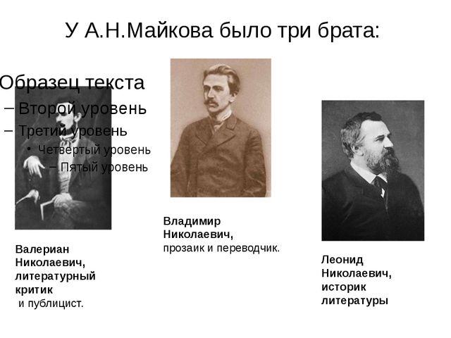 У А.Н.Майкова было три брата: Валериан Николаевич, литературный критик и публ...