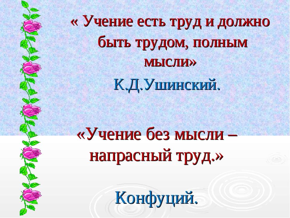 « Учение есть труд и должно быть трудом, полным мысли» К.Д.Ушинский. «Учение...