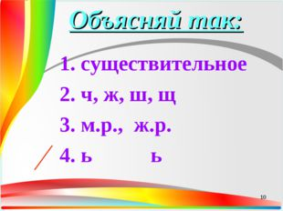 Объясняй так: 1. существительное 2. ч, ж, ш, щ 3. м.р., ж.р. 4. ь ь *