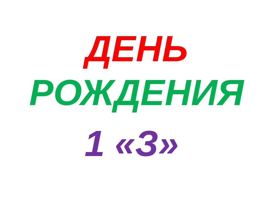 ДЕНЬ РОЖДЕНИЯ 1 «З»