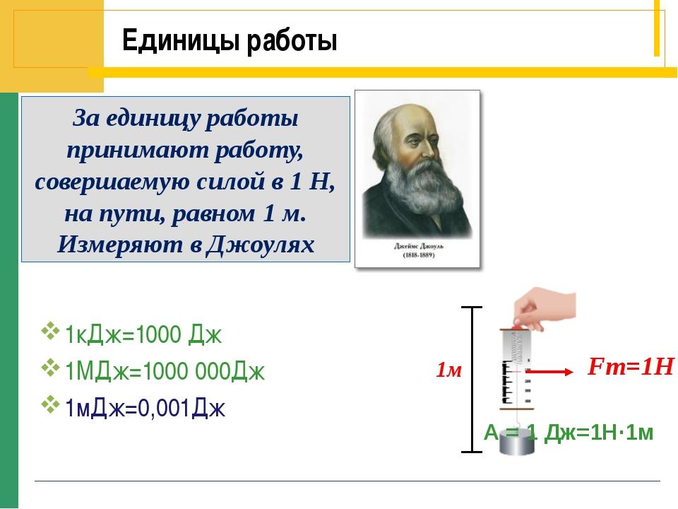 Единицы работы 1кДж=1000 Дж 1МДж=1000 000Дж 1мДж=0,001Дж 1м За единицу работы...
