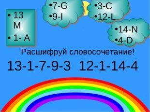 13 M 1- A 7-G 9-I 14-N 4-D 3-C 12-L 13-1-7-9-3 12-1-14-4 Расшифруй словосочет