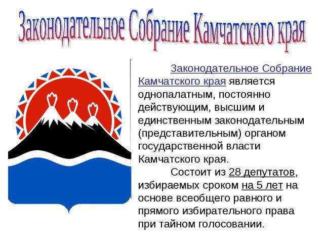 Законодательное Собрание Камчатского края является однопалатным, постоянно д...