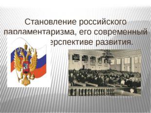Становление российского парламентаризма, его современный этап и перспективе