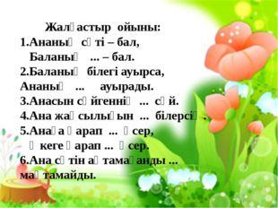 Жалғастыр ойыны: 1.Ананың сүті – бал, Баланың ... – бал. 2.Баланың білегі ау