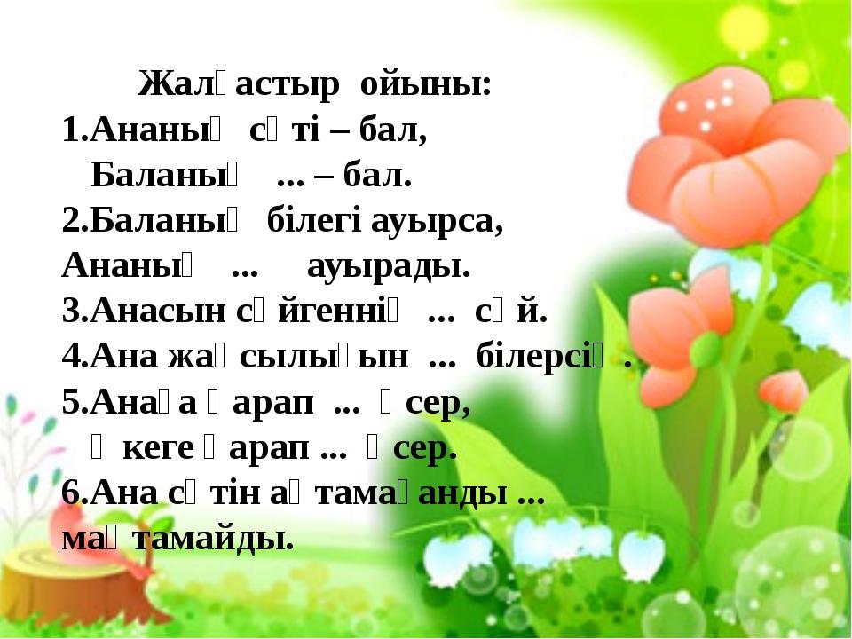 Жалғастыр ойыны: 1.Ананың сүті – бал, Баланың ... – бал. 2.Баланың білегі ау...