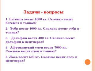 Задачи - вопросы 1. Бегемот весит 4000 кг. Сколько весит бегемот в тоннах? 2.