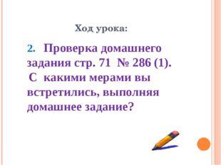Ход урока: 2. Проверка домашнего задания стр. 71 № 286 (1). С какими мерами в