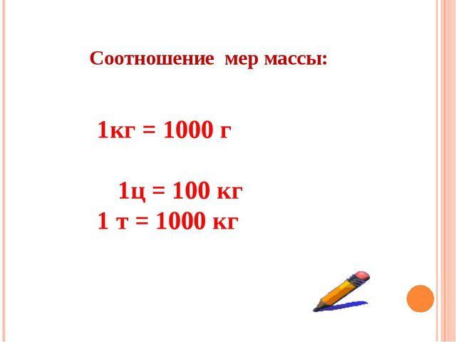 Соотношение мер массы: 1кг = 1000 г   1ц = 100 кг 1 т = 1000 кг