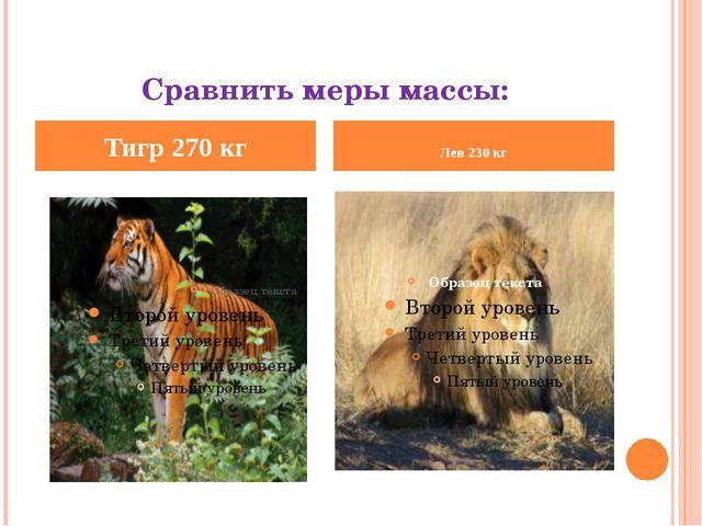 Сравнить меры массы: Тигр 270 кг Лев 230 кг