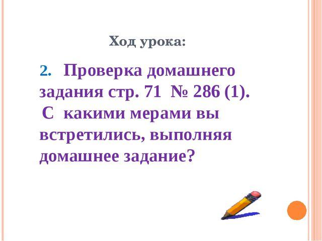 Ход урока: 2. Проверка домашнего задания стр. 71 № 286 (1). С какими мерами в...