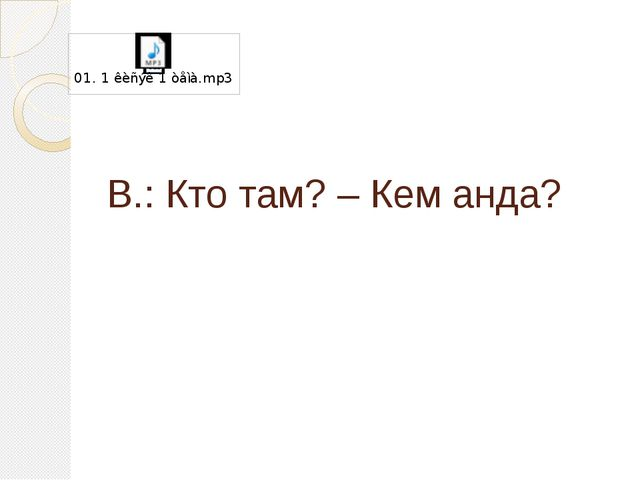 В.: Кто там? – Кем анда?