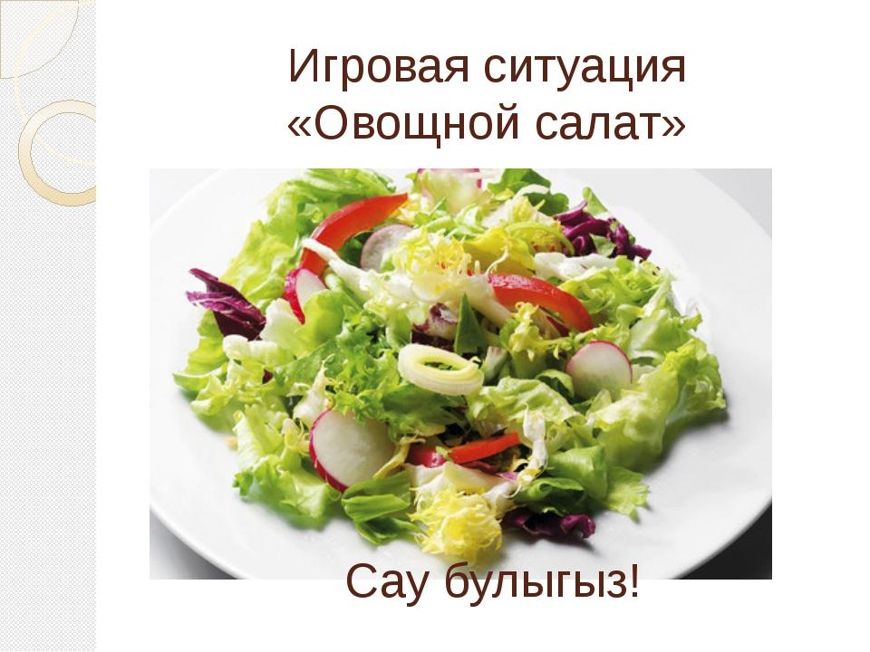 Игровая ситуация «Овощной салат» Сау булыгыз!