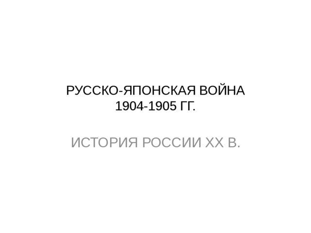 РУССКО-ЯПОНСКАЯ ВОЙНА 1904-1905 ГГ. ИСТОРИЯ РОССИИ ХХ В.