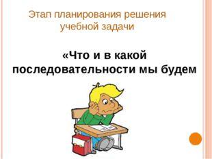 Этап планирования решения учебной задачи «Что и в какой последовательности мы