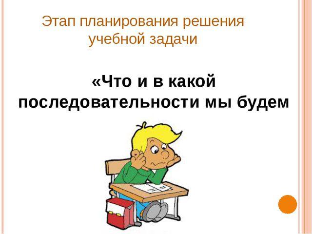 Этап планирования решения учебной задачи «Что и в какой последовательности мы...