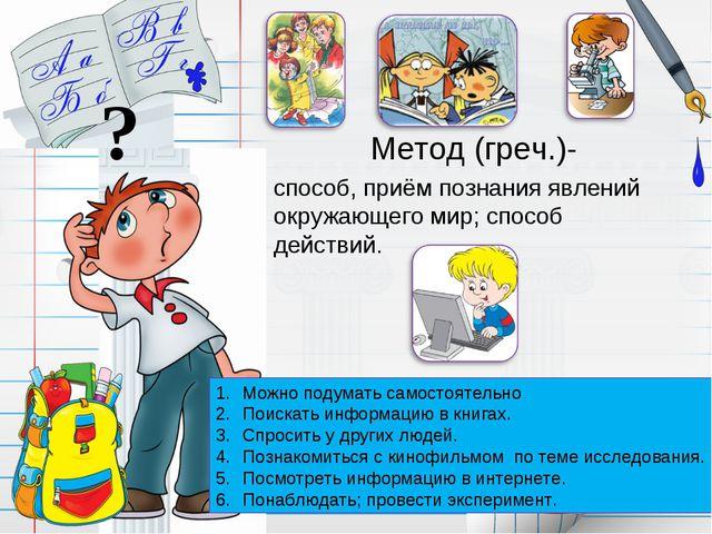 Метод (греч.)- способ, приём познания явлений окружающего мир; способ действи...