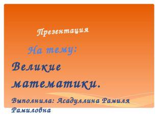 Презентация На тему: Великие математики. Выполнила: Асадуллина Рамиля Рамиловна
