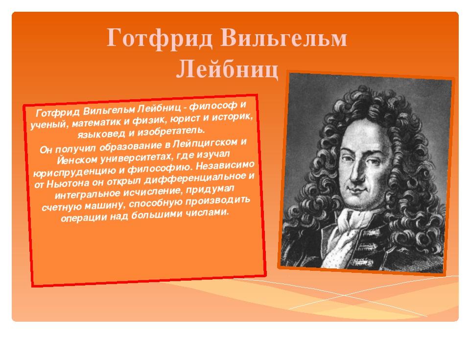Готфрид Вильгельм Лейбниц Готфрид Вильгельм Лейбниц - философ и ученый, матем...
