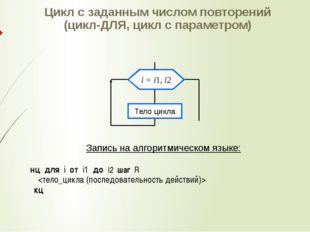 Цикл с заданным числом повторений (цикл-ДЛЯ, цикл с параметром) Запись на алг