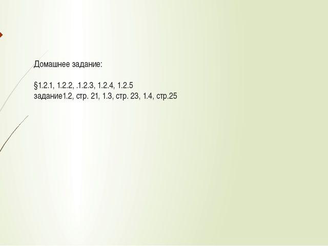 Домашнее задание: §1.2.1, 1.2.2, .1.2.3, 1.2.4, 1.2.5 задание1.2, стр. 21, 1....