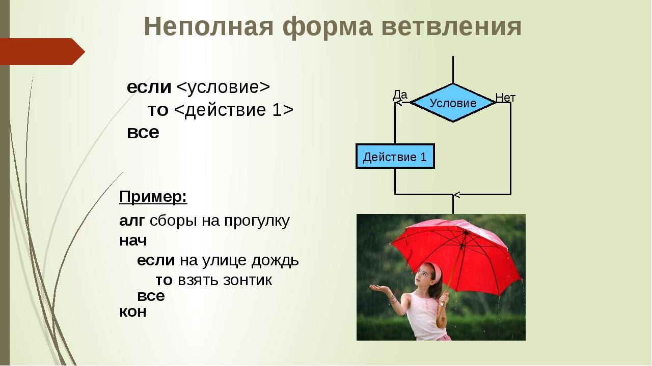 Неполная форма ветвления если  то  все Пример: алг сборы на прогулку нач если...