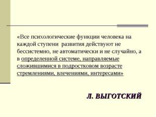 Л. ВЫГОТСКИЙ «Все психологические функции человека на каждой ступени развития